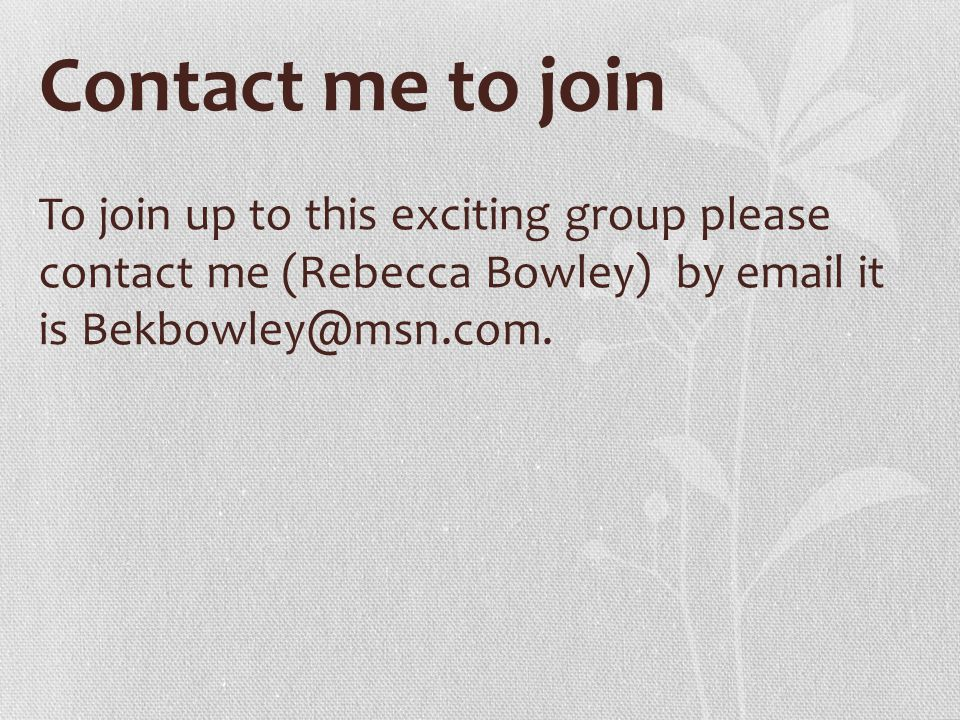Contact me to join To join up to this exciting group please contact me (Rebecca Bowley) by email it is Bekbowley@msn.com.