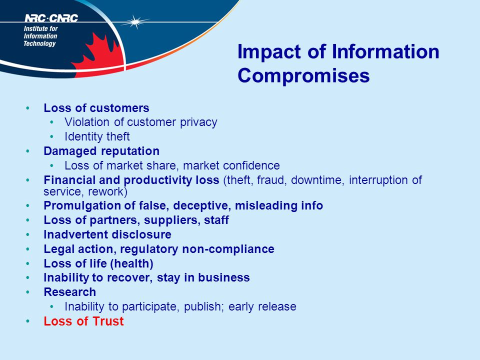 Impact of Information Compromises Loss of customers Violation of customer privacy Identity theft Damaged reputation Loss of market share, market confidence Financial and productivity loss (theft, fraud, downtime, interruption of service, rework) Promulgation of false, deceptive, misleading info Loss of partners, suppliers, staff Inadvertent disclosure Legal action, regulatory non-compliance Loss of life (health) Inability to recover, stay in business Research Inability to participate, publish; early release Loss of Trust