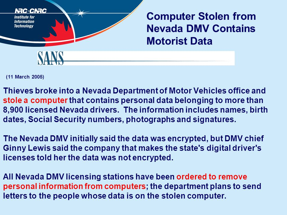 Computer Stolen from Nevada DMV Contains Motorist Data (11 March 2005) Thieves broke into a Nevada Department of Motor Vehicles office and stole a computer that contains personal data belonging to more than 8,900 licensed Nevada drivers.