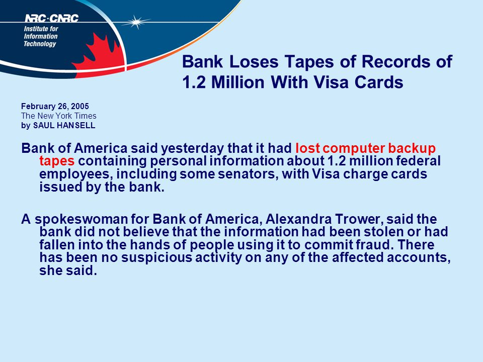 Bank Loses Tapes of Records of 1.2 Million With Visa Cards February 26, 2005 The New York Times by SAUL HANSELL Bank of America said yesterday that it had lost computer backup tapes containing personal information about 1.2 million federal employees, including some senators, with Visa charge cards issued by the bank.