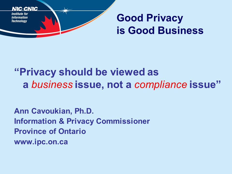 Good Privacy is Good Business Privacy should be viewed as a business issue, not a compliance issue Ann Cavoukian, Ph.D.