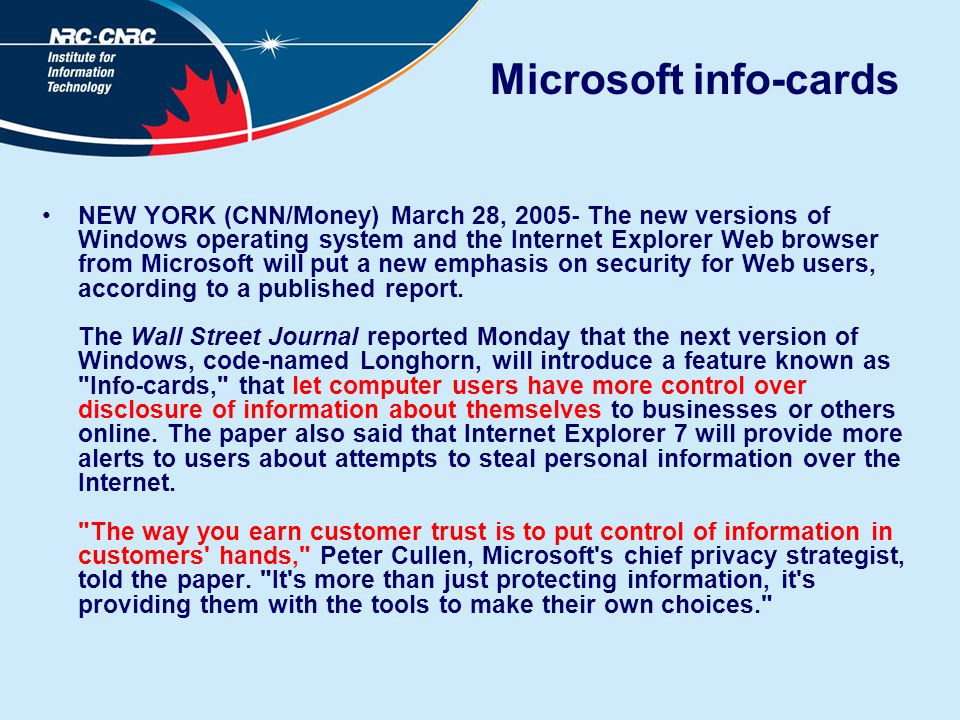 Microsoft info-cards NEW YORK (CNN/Money) March 28, 2005- The new versions of Windows operating system and the Internet Explorer Web browser from Microsoft will put a new emphasis on security for Web users, according to a published report.
