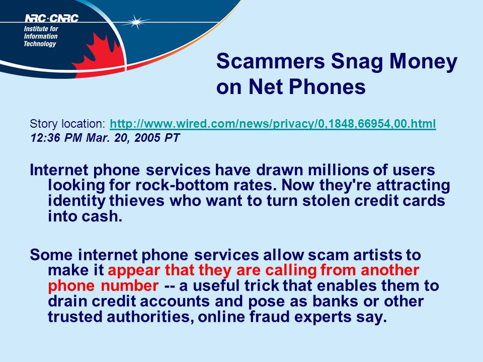 Scammers Snag Money on Net Phones Story location: http://www.wired.com/news/privacy/0,1848,66954,00.htmlhttp://www.wired.com/news/privacy/0,1848,66954,00.html 12:36 PM Mar.