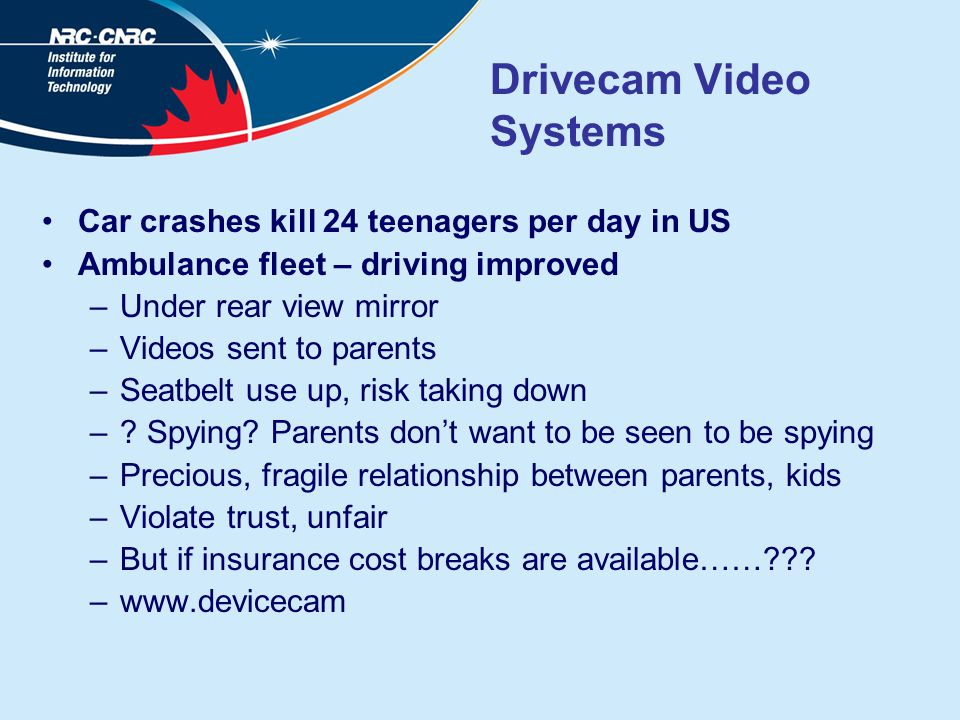 Drivecam Video Systems Car crashes kill 24 teenagers per day in US Ambulance fleet – driving improved –Under rear view mirror –Videos sent to parents –Seatbelt use up, risk taking down –.