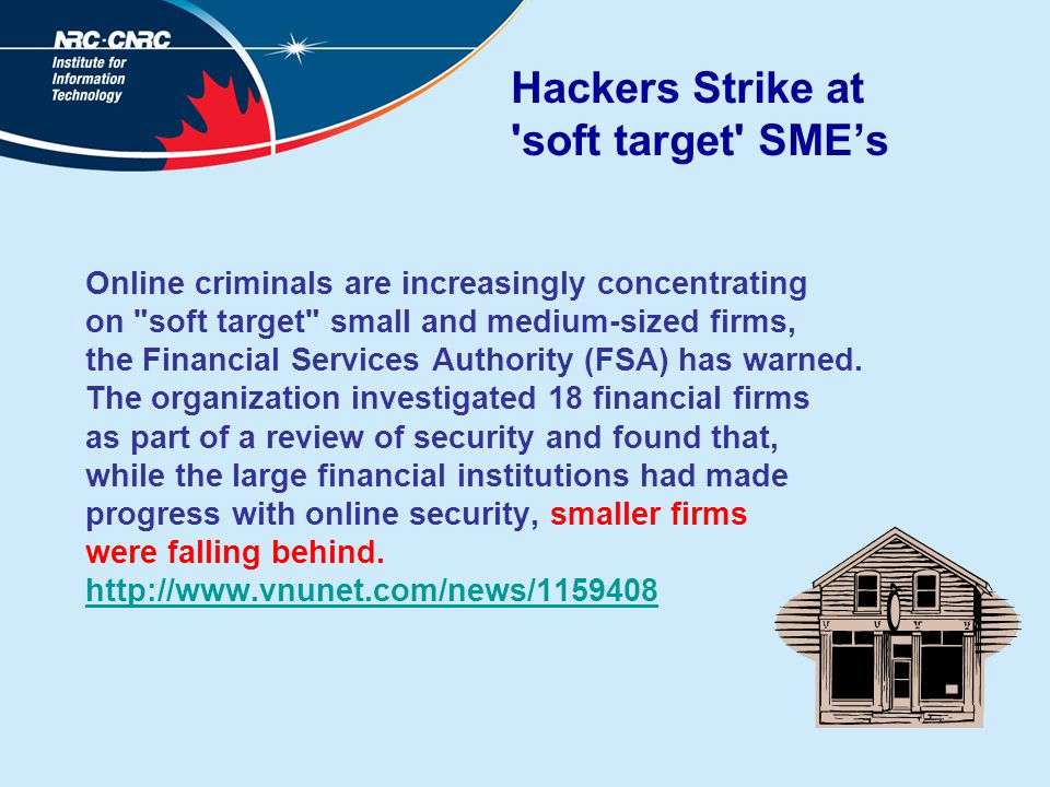 Hackers Strike at soft target SME's Online criminals are increasingly concentrating on soft target small and medium-sized firms, the Financial Services Authority (FSA) has warned.