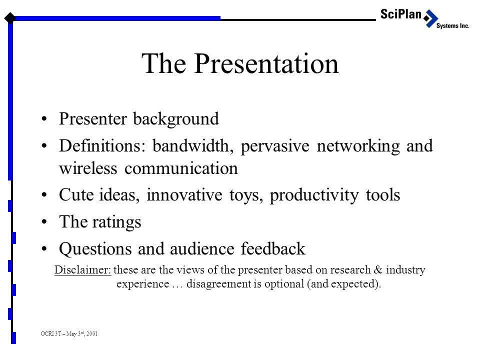 The Presentation Presenter background Definitions: bandwidth, pervasive networking and wireless communication Cute ideas, innovative toys, productivity tools The ratings Questions and audience feedback Disclaimer: these are the views of the presenter based on research & industry experience … disagreement is optional (and expected).