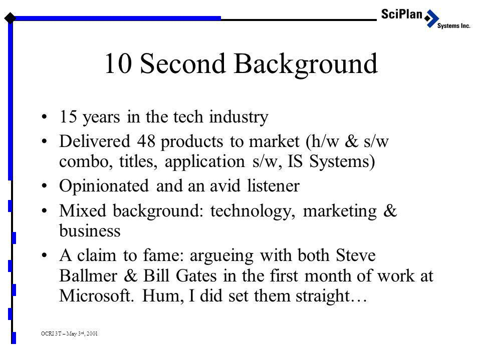 OCRI 3T – May 3 rd, 2001 10 Second Background 15 years in the tech industry Delivered 48 products to market (h/w & s/w combo, titles, application s/w, IS Systems) Opinionated and an avid listener Mixed background: technology, marketing & business A claim to fame: argueing with both Steve Ballmer & Bill Gates in the first month of work at Microsoft.