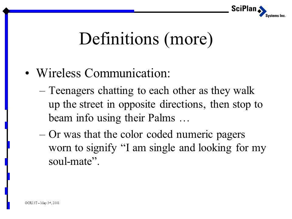 OCRI 3T – May 3 rd, 2001 Definitions (more) Wireless Communication: –Teenagers chatting to each other as they walk up the street in opposite directions, then stop to beam info using their Palms … –Or was that the color coded numeric pagers worn to signify I am single and looking for my soul-mate .