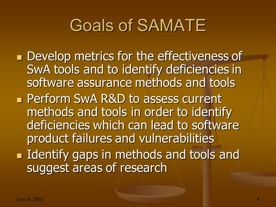June 8, 2005 4 Goals of SAMATE Develop metrics for the effectiveness of SwA tools and to identify deficiencies in software assurance methods and tools Develop metrics for the effectiveness of SwA tools and to identify deficiencies in software assurance methods and tools Perform SwA R&D to assess current methods and tools in order to identify deficiencies which can lead to software product failures and vulnerabilities Perform SwA R&D to assess current methods and tools in order to identify deficiencies which can lead to software product failures and vulnerabilities Identify gaps in methods and tools and suggest areas of research Identify gaps in methods and tools and suggest areas of research