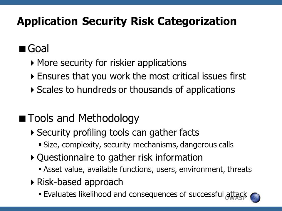 OWASP Application Security Risk Categorization  Goal  More security for riskier applications  Ensures that you work the most critical issues first  Scales to hundreds or thousands of applications  Tools and Methodology  Security profiling tools can gather facts  Size, complexity, security mechanisms, dangerous calls  Questionnaire to gather risk information  Asset value, available functions, users, environment, threats  Risk-based approach  Evaluates likelihood and consequences of successful attack