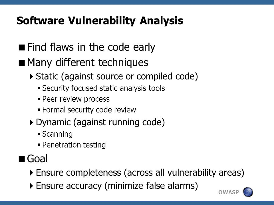 OWASP Software Vulnerability Analysis  Find flaws in the code early  Many different techniques  Static (against source or compiled code)  Security focused static analysis tools  Peer review process  Formal security code review  Dynamic (against running code)  Scanning  Penetration testing  Goal  Ensure completeness (across all vulnerability areas)  Ensure accuracy (minimize false alarms)