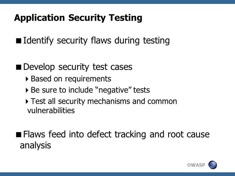 OWASP Application Security Testing  Identify security flaws during testing  Develop security test cases  Based on requirements  Be sure to include negative tests  Test all security mechanisms and common vulnerabilities  Flaws feed into defect tracking and root cause analysis