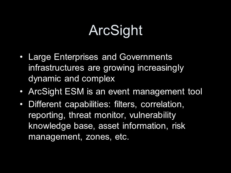 ArcSight Large Enterprises and Governments infrastructures are growing increasingly dynamic and complex ArcSight ESM is an event management tool Different capabilities: filters, correlation, reporting, threat monitor, vulnerability knowledge base, asset information, risk management, zones, etc.