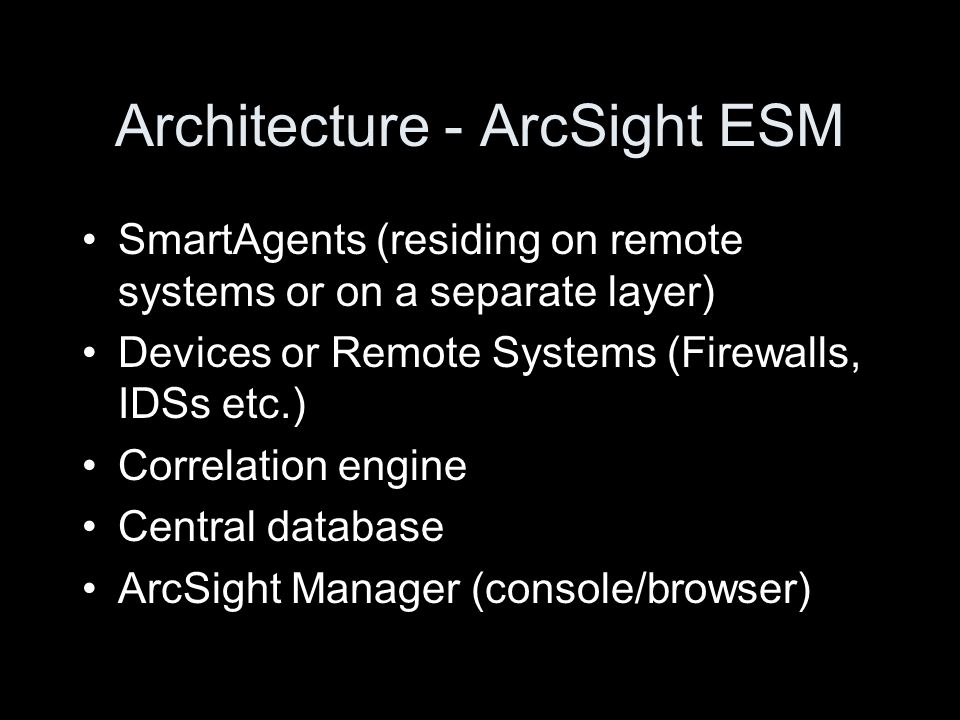 Architecture - ArcSight ESM SmartAgents (residing on remote systems or on a separate layer) Devices or Remote Systems (Firewalls, IDSs etc.) Correlation engine Central database ArcSight Manager (console/browser)