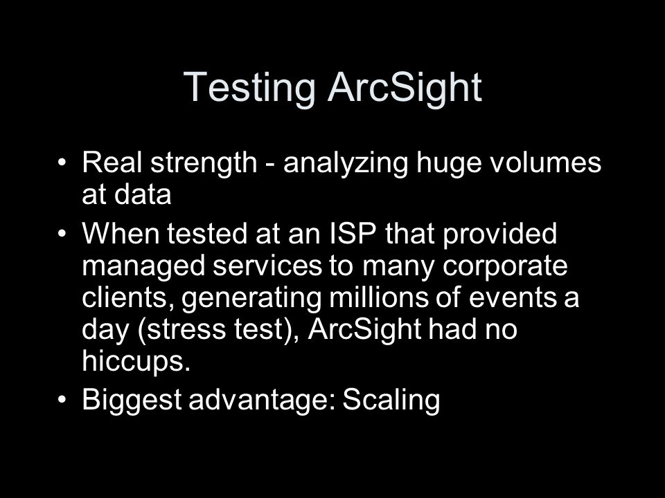 Testing ArcSight Real strength - analyzing huge volumes at data When tested at an ISP that provided managed services to many corporate clients, generating millions of events a day (stress test), ArcSight had no hiccups.