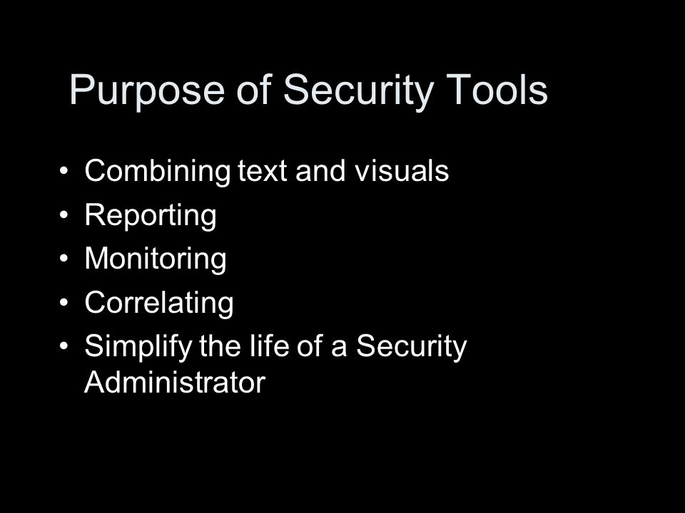 Purpose of Security Tools Combining text and visuals Reporting Monitoring Correlating Simplify the life of a Security Administrator