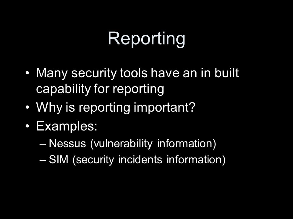 Reporting Many security tools have an in built capability for reporting Why is reporting important.