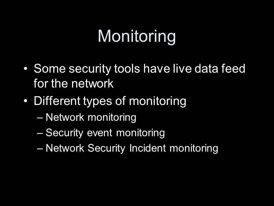 Monitoring Some security tools have live data feed for the network Different types of monitoring –Network monitoring –Security event monitoring –Network Security Incident monitoring
