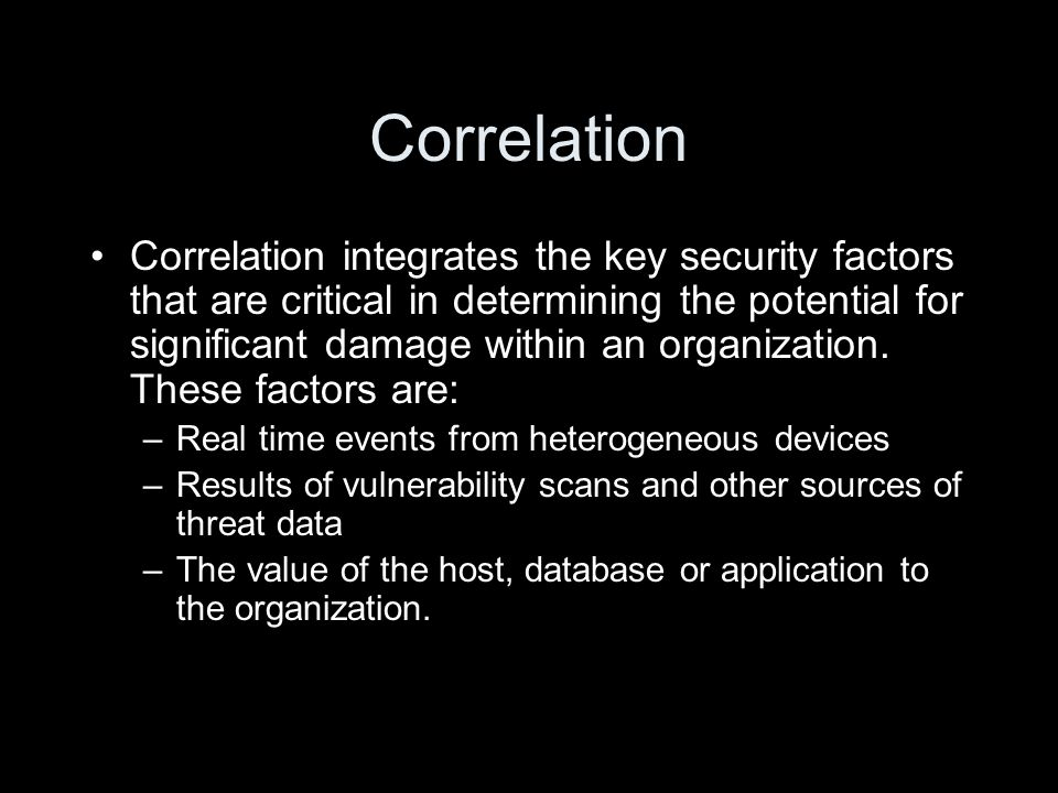 Correlation Correlation integrates the key security factors that are critical in determining the potential for significant damage within an organization.