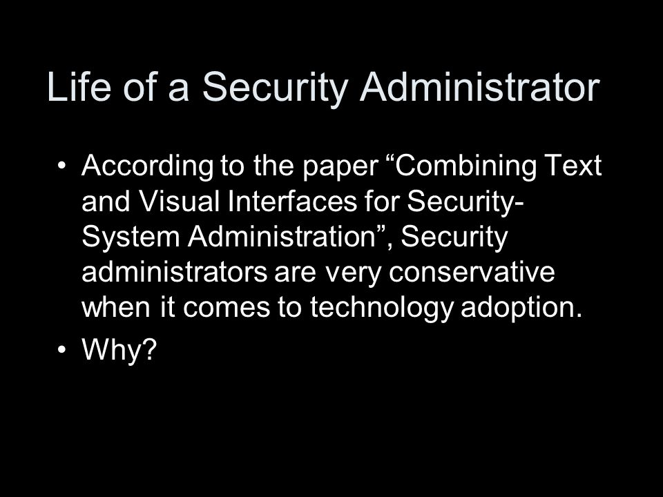 Life of a Security Administrator According to the paper Combining Text and Visual Interfaces for Security- System Administration , Security administrators are very conservative when it comes to technology adoption.