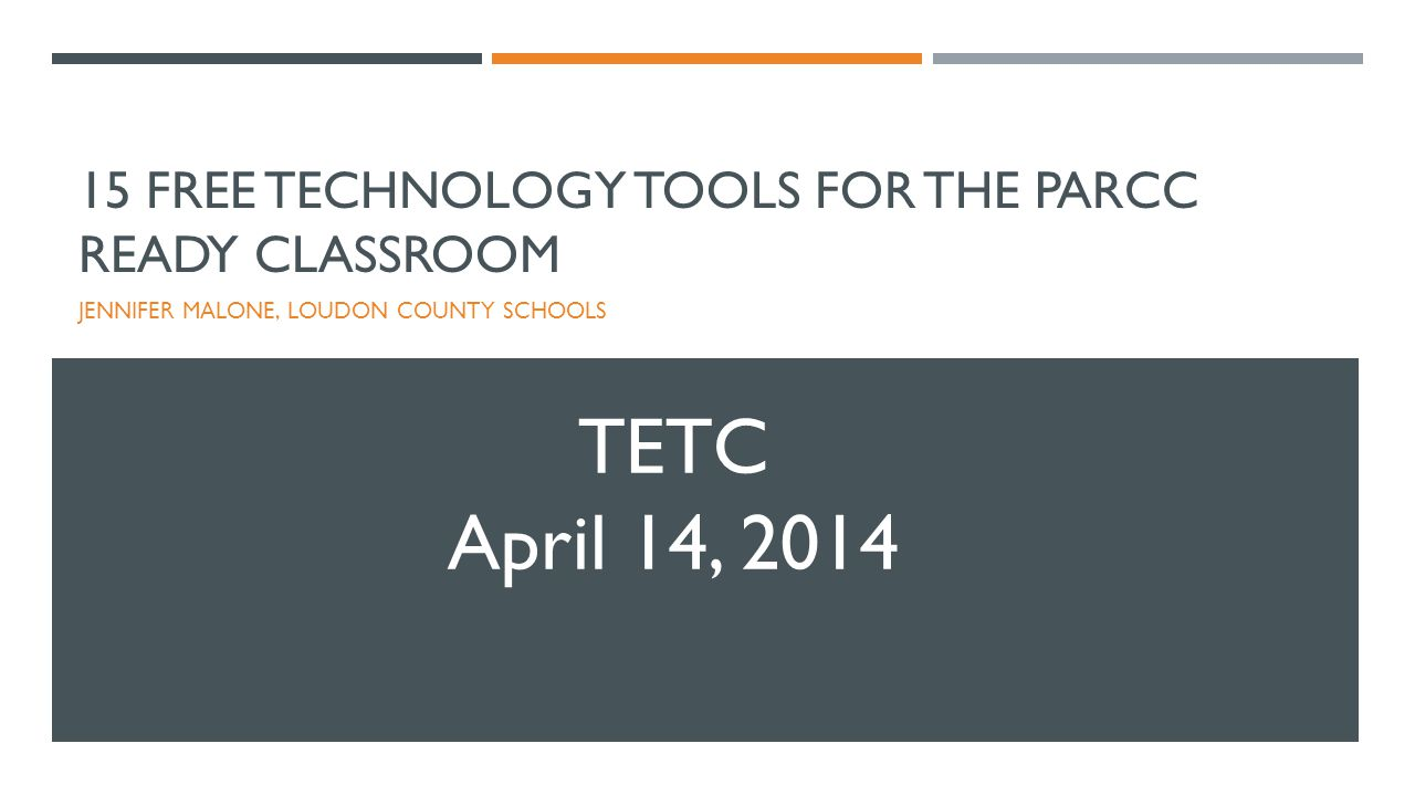 15 FREE TECHNOLOGY TOOLS FOR THE PARCC READY CLASSROOM JENNIFER MALONE, LOUDON COUNTY SCHOOLS TETC April 14, 2014