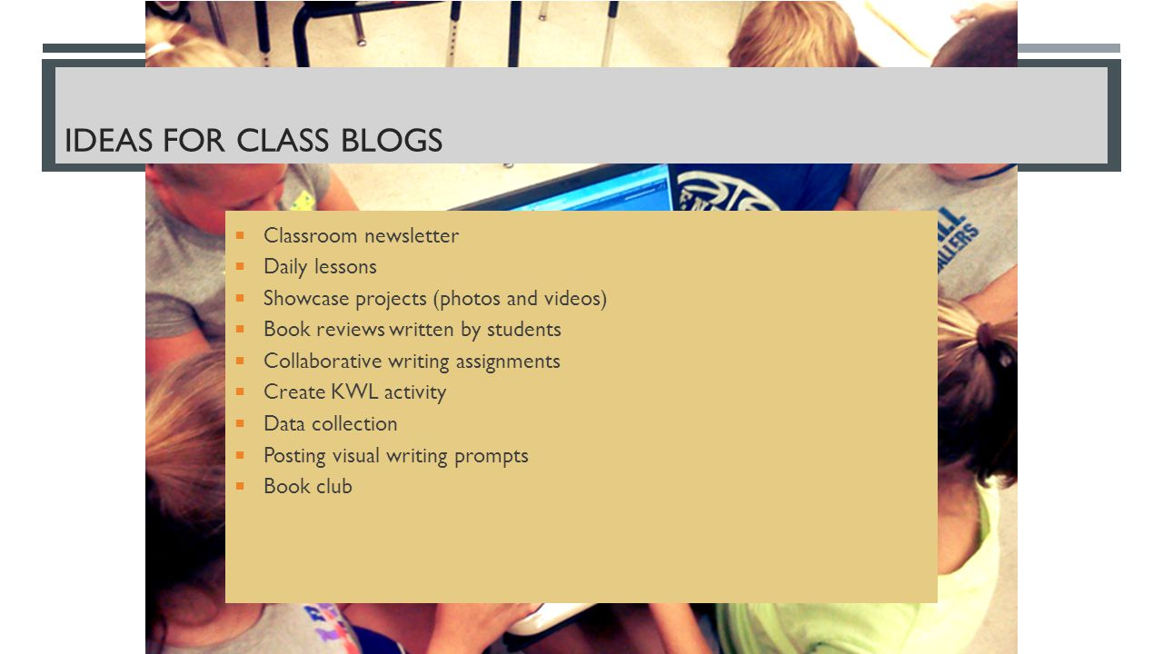 IDEAS FOR CLASS BLOGS  Classroom newsletter  Daily lessons  Showcase projects (photos and videos)  Book reviews written by students  Collaborative writing assignments  Create KWL activity  Data collection  Posting visual writing prompts  Book club