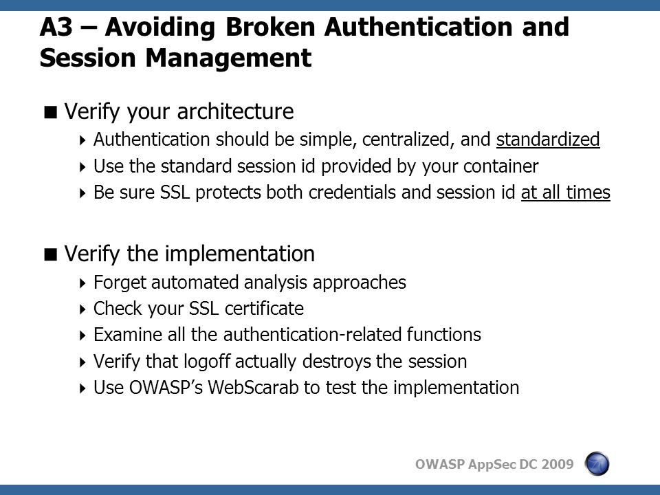 OWASP AppSec DC 2009 A3 – Avoiding Broken Authentication and Session Management  Verify your architecture  Authentication should be simple, centralized, and standardized  Use the standard session id provided by your container  Be sure SSL protects both credentials and session id at all times  Verify the implementation  Forget automated analysis approaches  Check your SSL certificate  Examine all the authentication-related functions  Verify that logoff actually destroys the session  Use OWASP's WebScarab to test the implementation