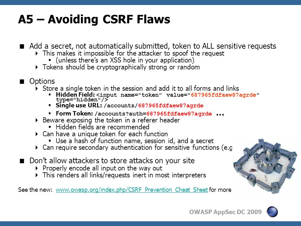 OWASP AppSec DC 2009 A5 – Avoiding CSRF Flaws  Add a secret, not automatically submitted, token to ALL sensitive requests  This makes it impossible for the attacker to spoof the request  (unless there's an XSS hole in your application)  Tokens should be cryptographically strong or random  Options  Store a single token in the session and add it to all forms and links  Hidden Field:  Single use URL: /accounts/687965fdfaew87agrde  Form Token: /accounts auth=687965fdfaew87agrde …  Beware exposing the token in a referer header  Hidden fields are recommended  Can have a unique token for each function  Use a hash of function name, session id, and a secret  Can require secondary authentication for sensitive functions (e.g., eTrade)  Don't allow attackers to store attacks on your site  Properly encode all input on the way out  This renders all links/requests inert in most interpreters See the new: www.owasp.org/index.php/CSRF_Prevention_Cheat_Sheet for more detailswww.owasp.org/index.php/CSRF_Prevention_Cheat_Sheet