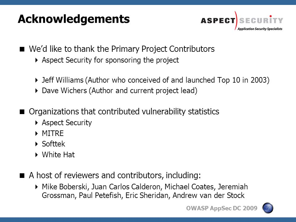 OWASP AppSec DC 2009 Acknowledgements  We'd like to thank the Primary Project Contributors  Aspect Security for sponsoring the project  Jeff Williams (Author who conceived of and launched Top 10 in 2003)  Dave Wichers (Author and current project lead)  Organizations that contributed vulnerability statistics  Aspect Security  MITRE  Softtek  White Hat  A host of reviewers and contributors, including:  Mike Boberski, Juan Carlos Calderon, Michael Coates, Jeremiah Grossman, Paul Petefish, Eric Sheridan, Andrew van der Stock