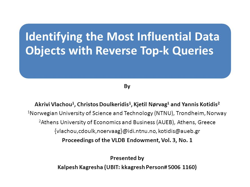 Identifying the Most Influential Data Objects with Reverse Top-k Queries By Akrivi Vlachou 1, Christos Doulkeridis 1, Kjetil Nørvag 1 and Yannis Kotidis 2 1 Norwegian University of Science and Technology (NTNU), Trondheim, Norway 2 Athens University of Economics and Business (AUEB), Athens, Greece {vlachou,cdoulk,noervaag}@idi.ntnu.no, kotidis@aueb.gr Proceedings of the VLDB Endowment, Vol.