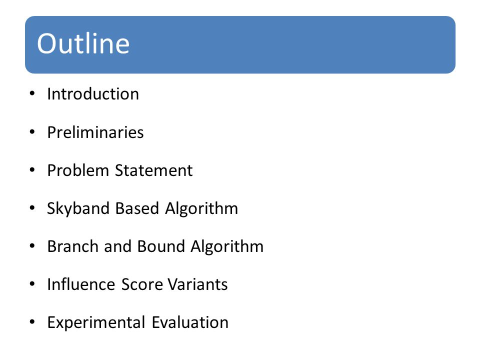 Outline Introduction Preliminaries Problem Statement Skyband Based Algorithm Branch and Bound Algorithm Influence Score Variants Experimental Evaluation