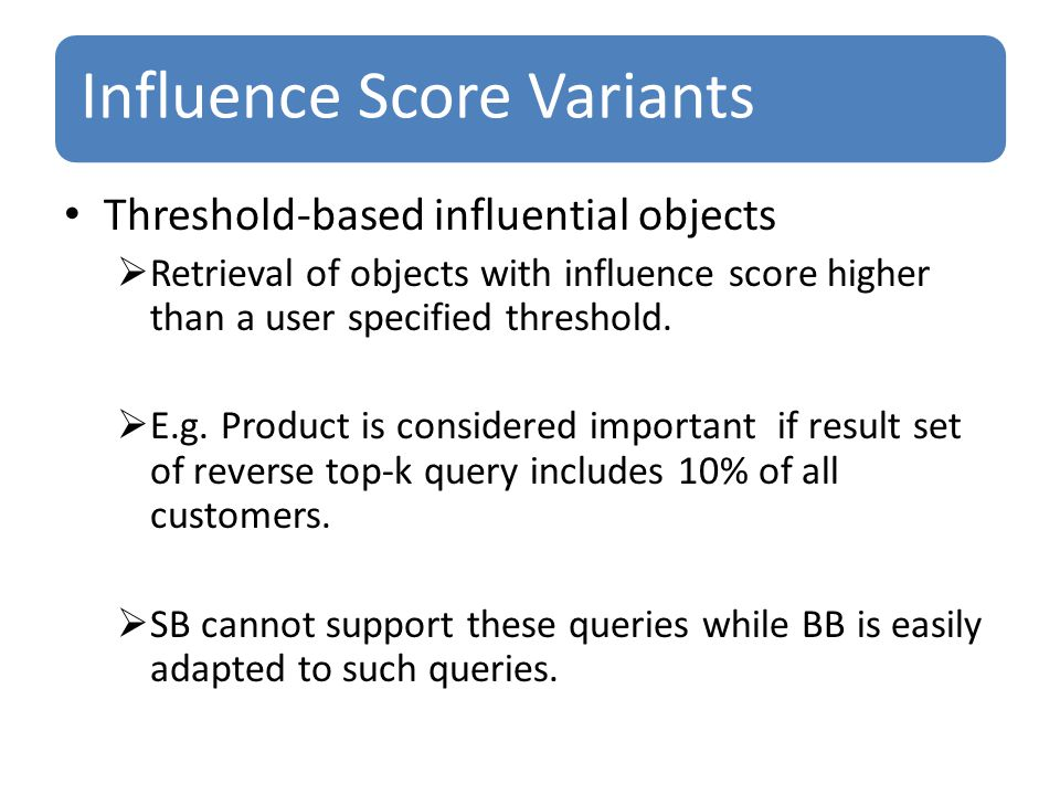 Influence Score Variants Threshold-based influential objects  Retrieval of objects with influence score higher than a user specified threshold.