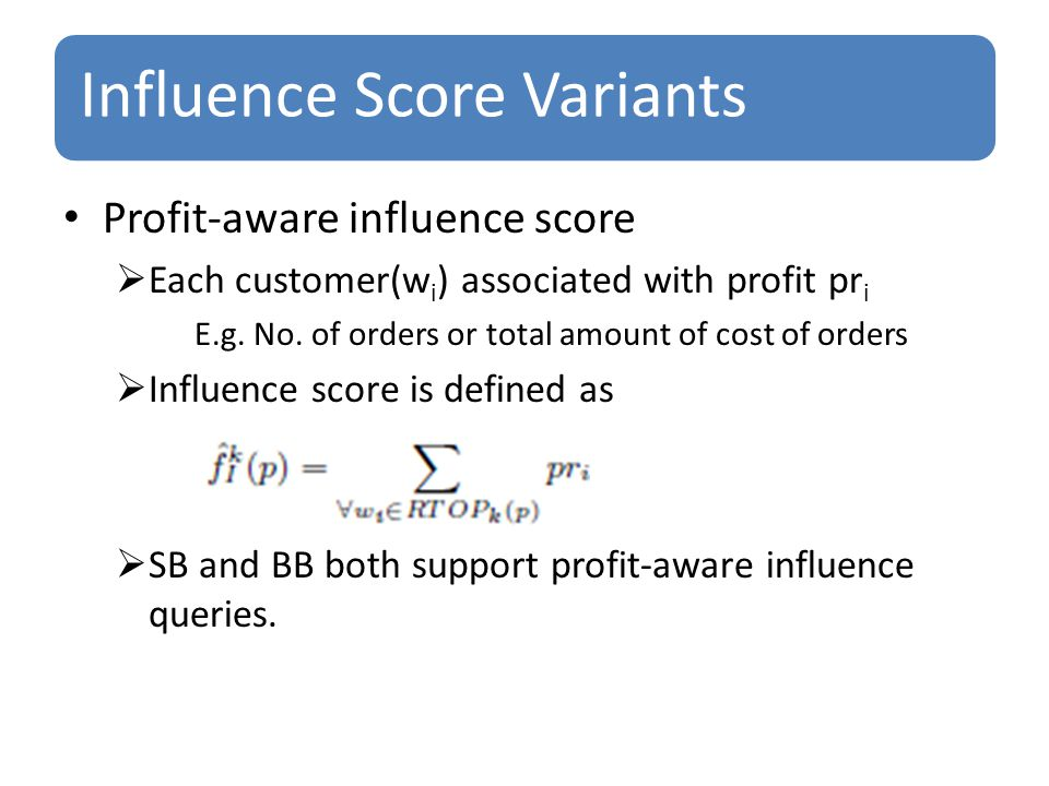 Influence Score Variants Profit-aware influence score  Each customer(w i ) associated with profit pr i E.g.