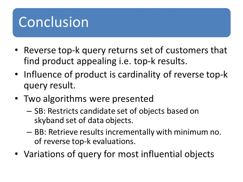 Conclusion Reverse top-k query returns set of customers that find product appealing i.e.