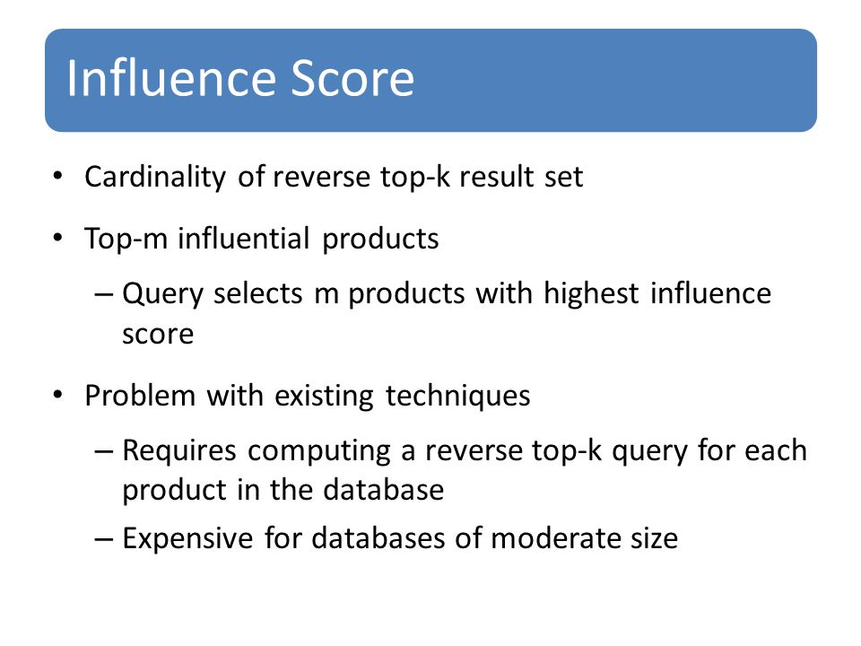 Influence Score Cardinality of reverse top-k result set Top-m influential products – Query selects m products with highest influence score Problem with existing techniques – Requires computing a reverse top-k query for each product in the database – Expensive for databases of moderate size