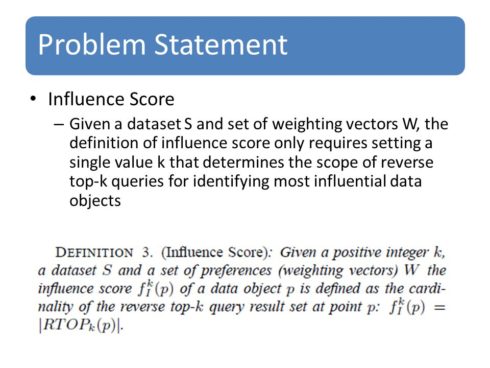 Problem Statement Influence Score – Given a dataset S and set of weighting vectors W, the definition of influence score only requires setting a single value k that determines the scope of reverse top-k queries for identifying most influential data objects