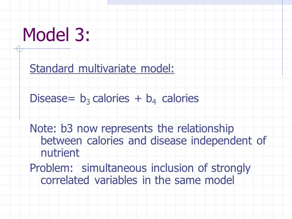 Model 3: Standard multivariate model: Disease= b 3 calories + b 4 calories Note: b3 now represents the relationship between calories and disease independent of nutrient Problem: simultaneous inclusion of strongly correlated variables in the same model