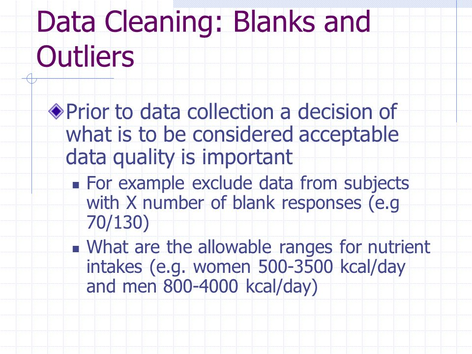 Data Cleaning: Blanks and Outliers Prior to data collection a decision of what is to be considered acceptable data quality is important For example exclude data from subjects with X number of blank responses (e.g 70/130) What are the allowable ranges for nutrient intakes (e.g.