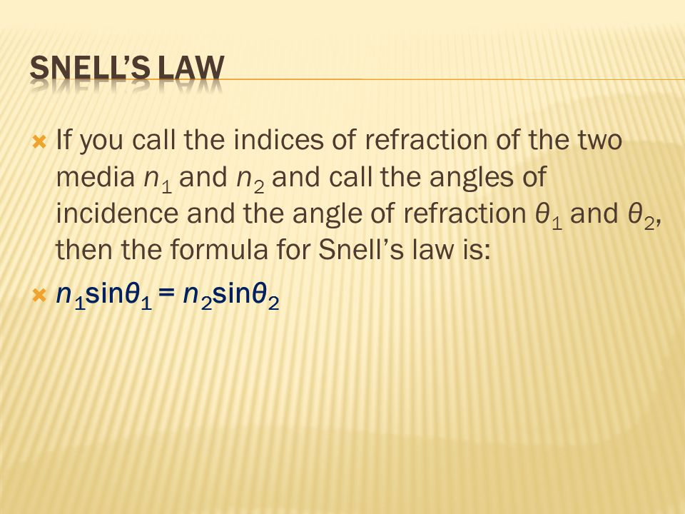  If you call the indices of refraction of the two media n 1 and n 2 and call the angles of incidence and the angle of refraction θ 1 and θ 2, then the formula for Snell's law is:  n 1 sinθ 1 = n 2 sinθ 2