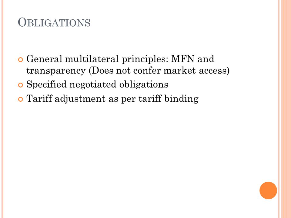 O BLIGATIONS General multilateral principles: MFN and transparency (Does not confer market access) Specified negotiated obligations Tariff adjustment as per tariff binding