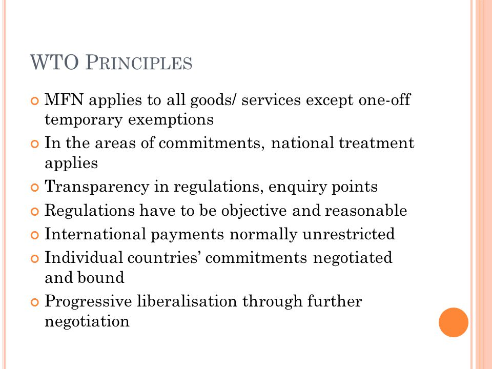 WTO P RINCIPLES MFN applies to all goods/ services except one-off temporary exemptions In the areas of commitments, national treatment applies Transparency in regulations, enquiry points Regulations have to be objective and reasonable International payments normally unrestricted Individual countries' commitments negotiated and bound Progressive liberalisation through further negotiation