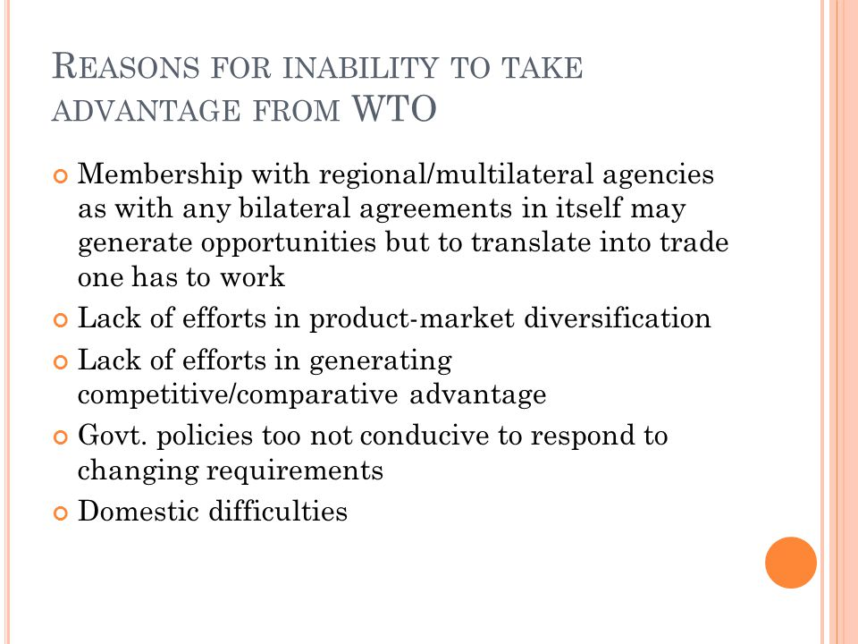 R EASONS FOR INABILITY TO TAKE ADVANTAGE FROM WTO Membership with regional/multilateral agencies as with any bilateral agreements in itself may generate opportunities but to translate into trade one has to work Lack of efforts in product-market diversification Lack of efforts in generating competitive/comparative advantage Govt.