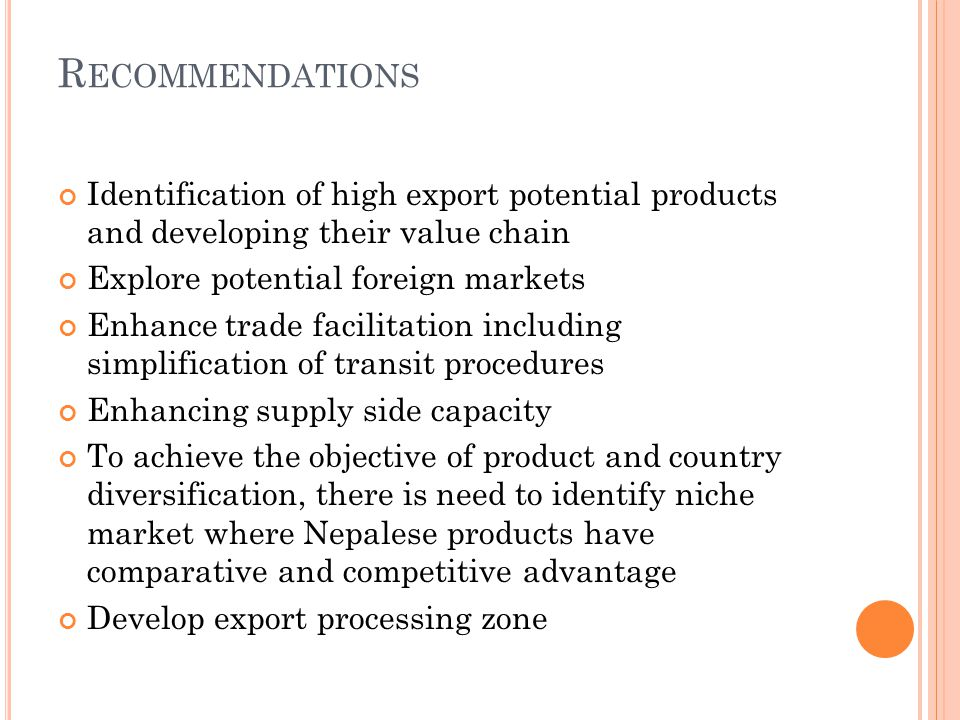 R ECOMMENDATIONS Identification of high export potential products and developing their value chain Explore potential foreign markets Enhance trade facilitation including simplification of transit procedures Enhancing supply side capacity To achieve the objective of product and country diversification, there is need to identify niche market where Nepalese products have comparative and competitive advantage Develop export processing zone