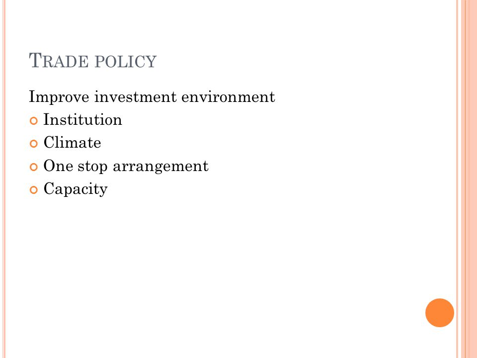 T RADE POLICY Improve investment environment Institution Climate One stop arrangement Capacity