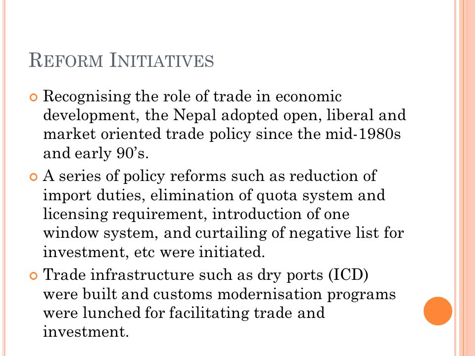 R EFORM I NITIATIVES Recognising the role of trade in economic development, the Nepal adopted open, liberal and market oriented trade policy since the mid-1980s and early 90's.