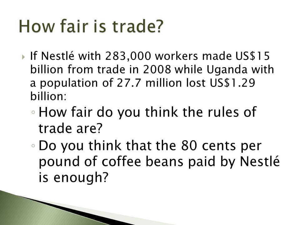  If Nestlé with 283,000 workers made US$15 billion from trade in 2008 while Uganda with a population of 27.7 million lost US$1.29 billion: ◦ How fair do you think the rules of trade are.