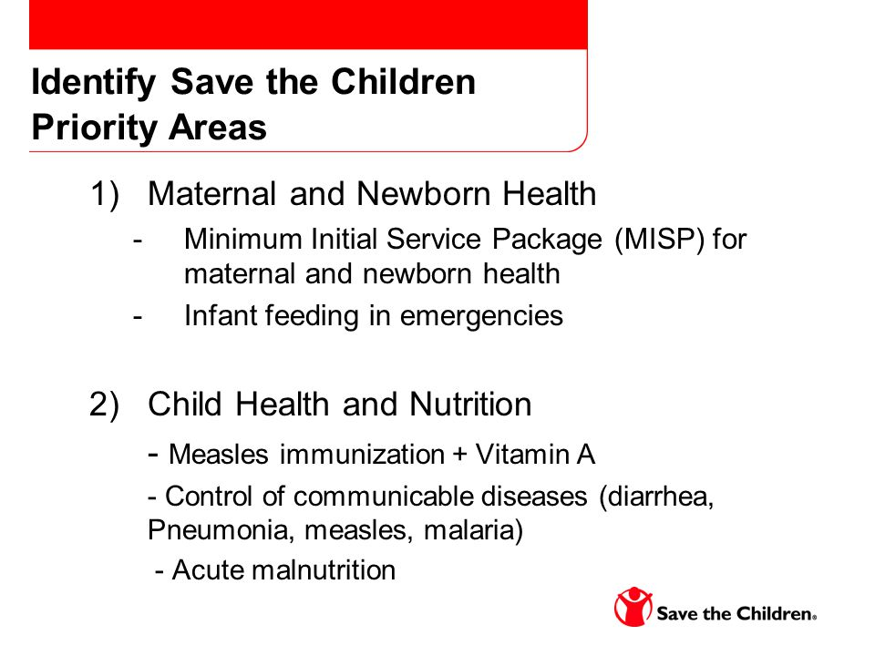 Identify Save the Children Priority Areas 1)Maternal and Newborn Health -Minimum Initial Service Package (MISP) for maternal and newborn health -Infant feeding in emergencies 2)Child Health and Nutrition - Measles immunization + Vitamin A - Control of communicable diseases (diarrhea, Pneumonia, measles, malaria) - Acute malnutrition