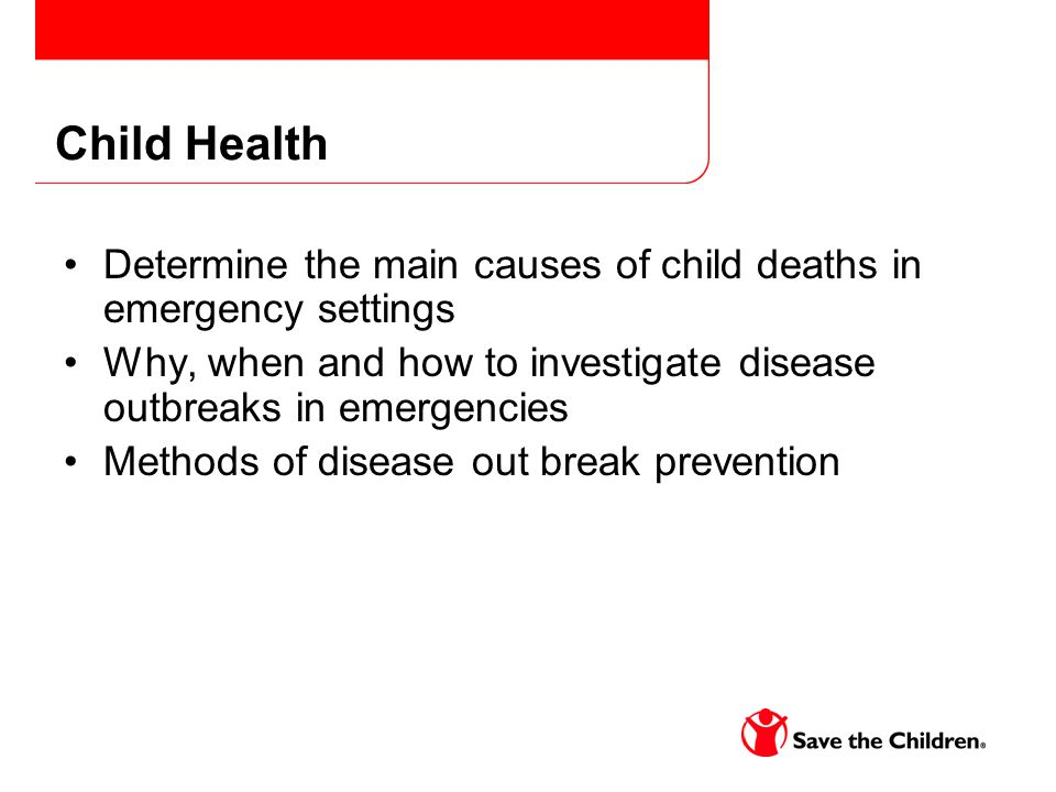 Child Health Determine the main causes of child deaths in emergency settings Why, when and how to investigate disease outbreaks in emergencies Methods of disease out break prevention
