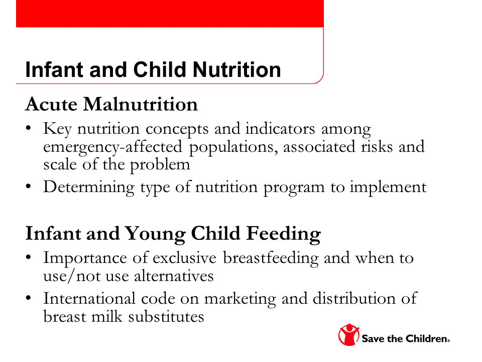 Infant and Child Nutrition Acute Malnutrition Key nutrition concepts and indicators among emergency-affected populations, associated risks and scale of the problem Determining type of nutrition program to implement Infant and Young Child Feeding Importance of exclusive breastfeeding and when to use/not use alternatives International code on marketing and distribution of breast milk substitutes