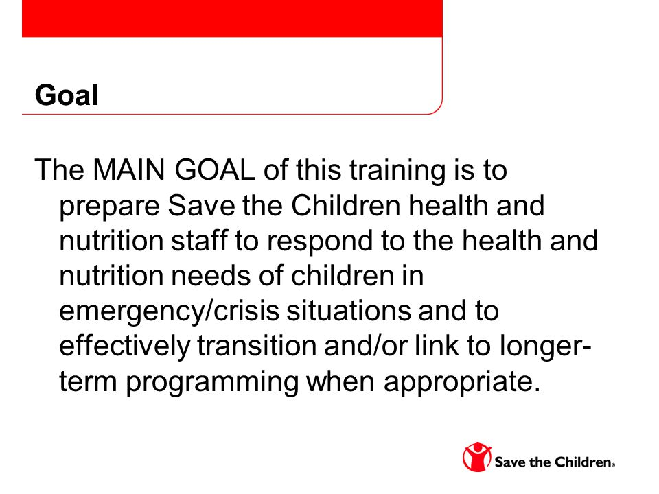 Goal The MAIN GOAL of this training is to prepare Save the Children health and nutrition staff to respond to the health and nutrition needs of children in emergency/crisis situations and to effectively transition and/or link to longer- term programming when appropriate.